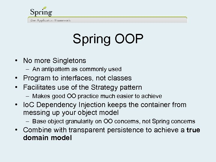 Spring OOP • No more Singletons – An antipattern as commonly used • Program