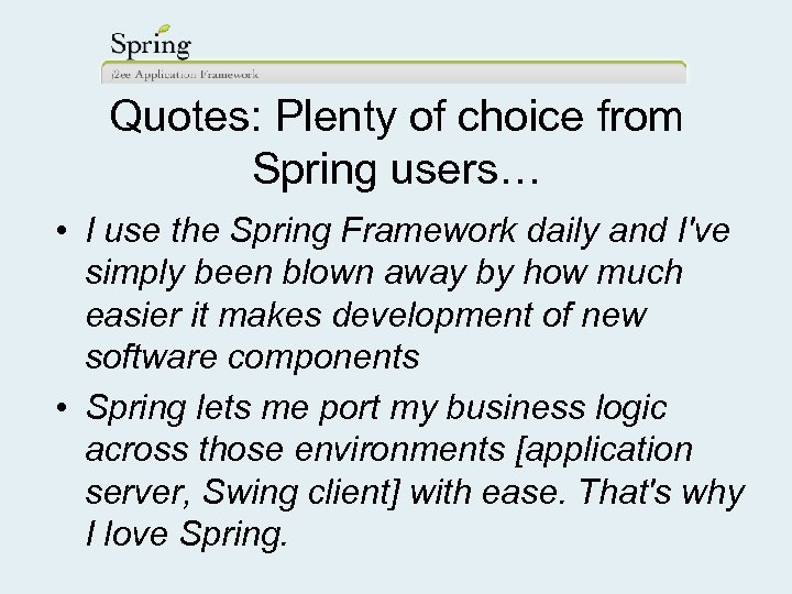 Quotes: Plenty of choice from Spring users… • I use the Spring Framework daily