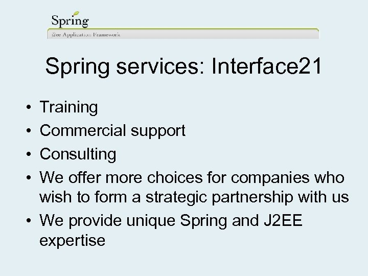 Spring services: Interface 21 • • Training Commercial support Consulting We offer more choices