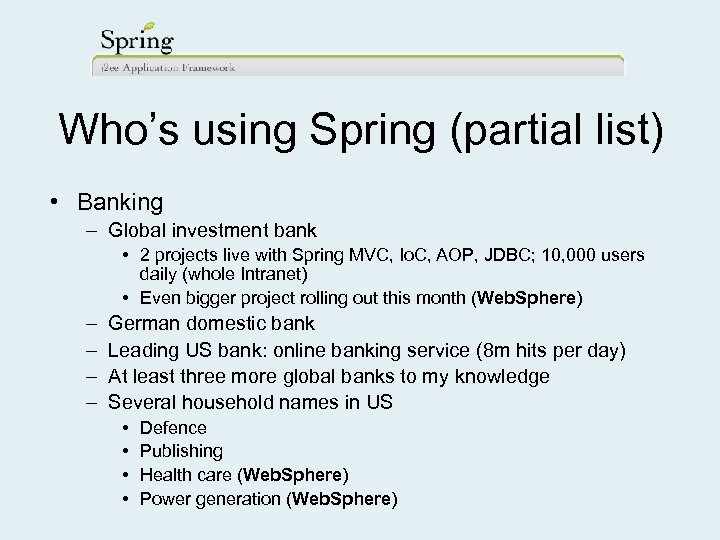 Who's using Spring (partial list) • Banking – Global investment bank • 2 projects