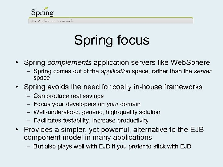 Spring focus • Spring complements application servers like Web. Sphere – Spring comes out