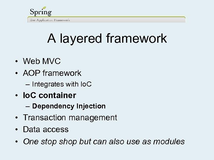 A layered framework • Web MVC • AOP framework – Integrates with Io. C