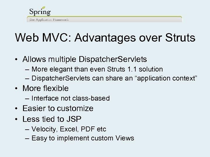 Web MVC: Advantages over Struts • Allows multiple Dispatcher. Servlets – More elegant than