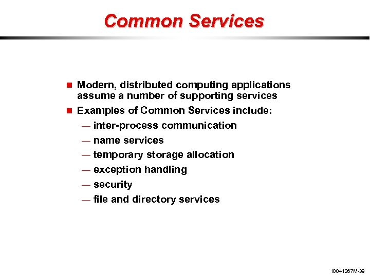 Common Services Modern, distributed computing applications assume a number of supporting services Examples of