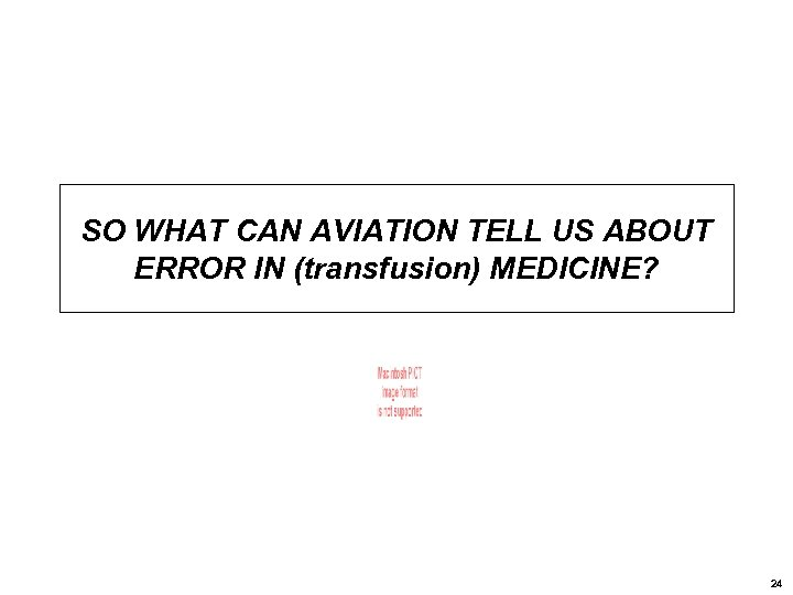 SO WHAT CAN AVIATION TELL US ABOUT ERROR IN (transfusion) MEDICINE? 24
