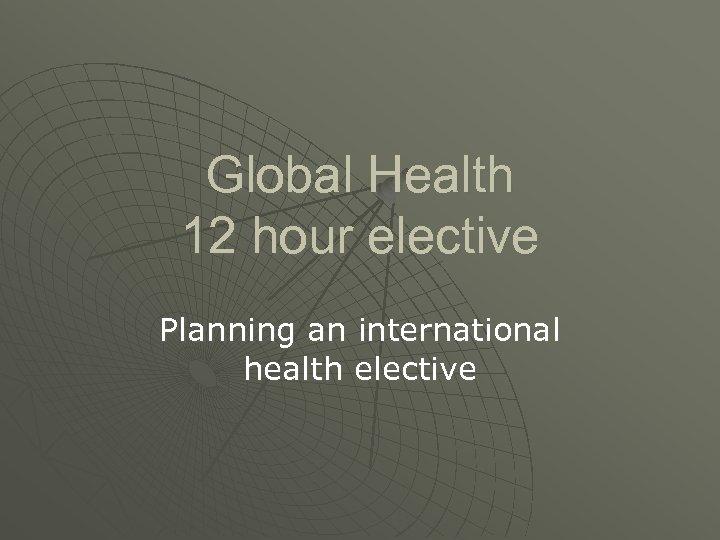 Global Health 12 hour elective Planning an international health elective