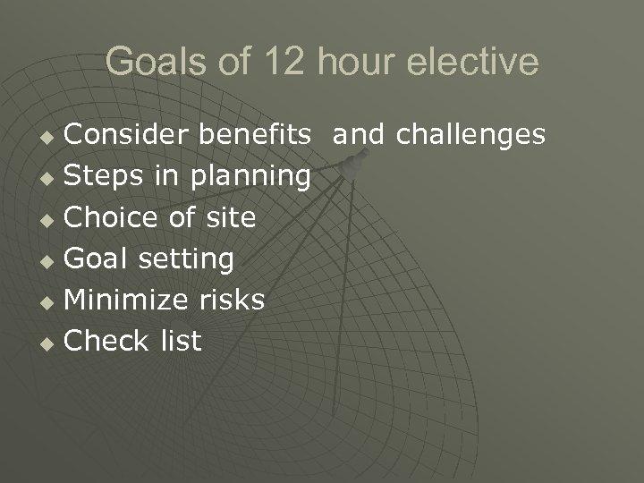 Goals of 12 hour elective Consider benefits and challenges u Steps in planning u