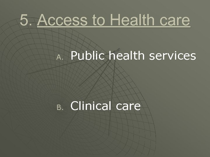 5. Access to Health care A. Public health services B. Clinical care