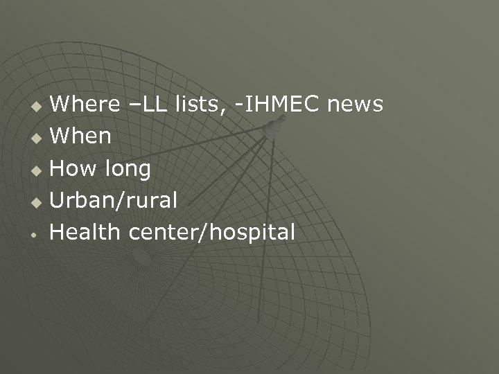 Where –LL lists, -IHMEC news u When u How long u Urban/rural • Health