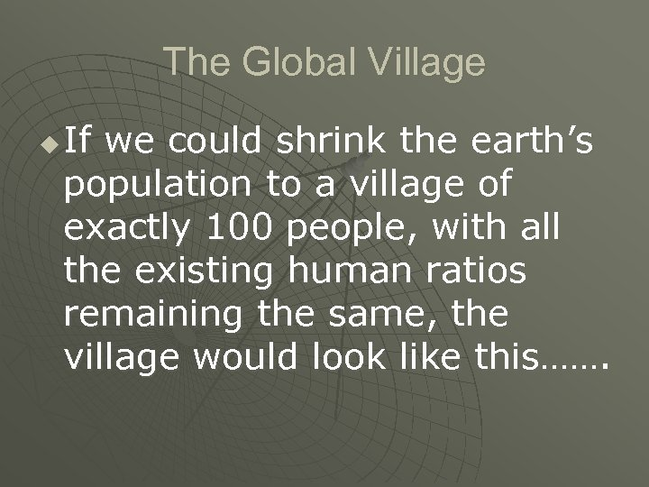 The Global Village u If we could shrink the earth's population to a village