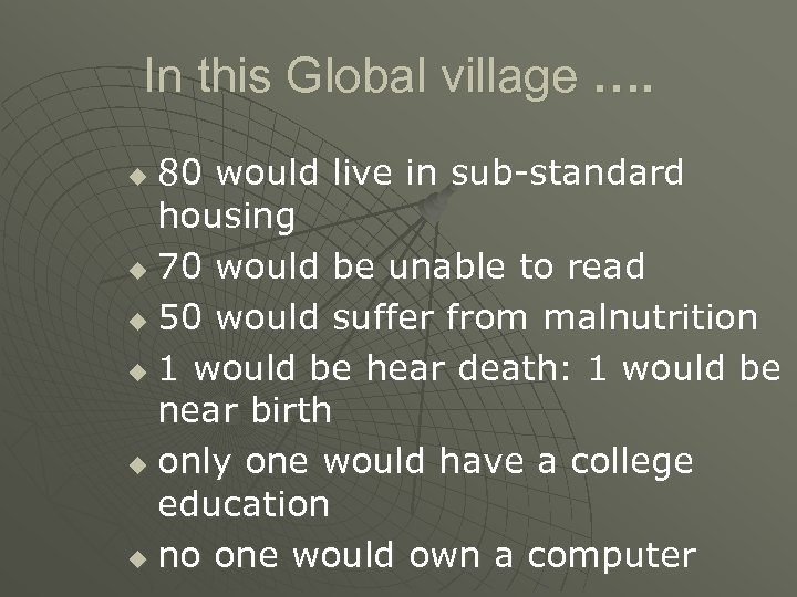 In this Global village …. 80 would live in sub-standard housing u 70 would