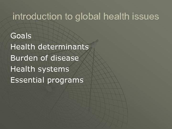 introduction to global health issues Goals Health determinants Burden of disease Health systems Essential