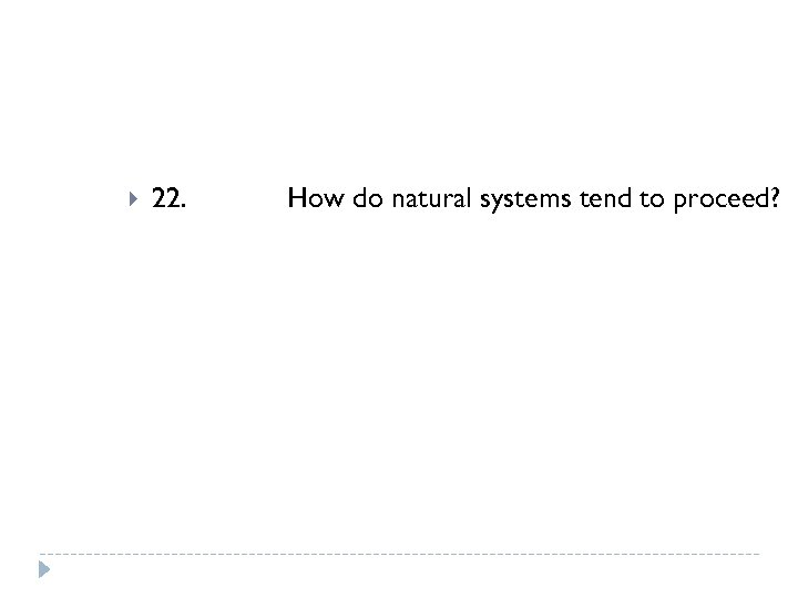 22. How do natural systems tend to proceed?