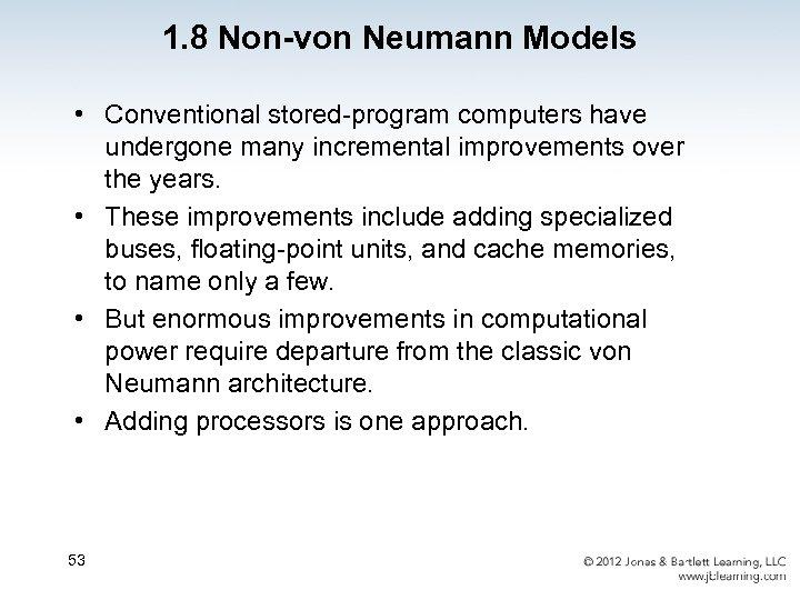 1. 8 Non-von Neumann Models • Conventional stored-program computers have undergone many incremental improvements