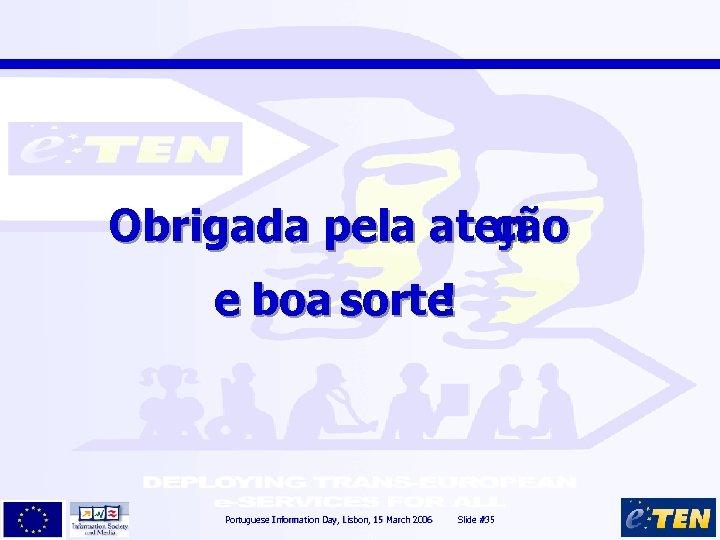 Obrigada pela aten ção e boa sorte ! Portuguese Information Day, Lisbon, 15 March