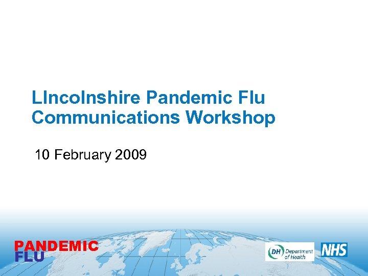 LIncolnshire Pandemic Flu Communications Workshop 10 February 2009 PANDEMIC FLU