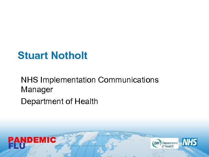 Stuart Notholt NHS Implementation Communications Manager Department of Health PANDEMIC FLU