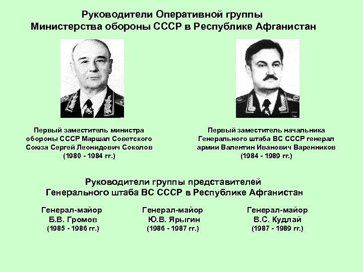 Руководители Оперативной группы Министерства обороны СССР в Республике Афганистан Первый заместитель министра обороны СССР