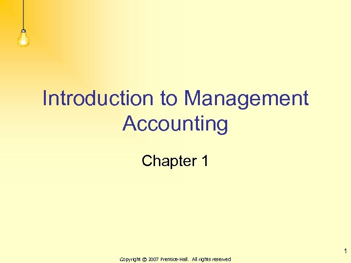 Introduction to Management Accounting Chapter 1 1 Copyright © 2007 Prentice-Hall. All rights reserved