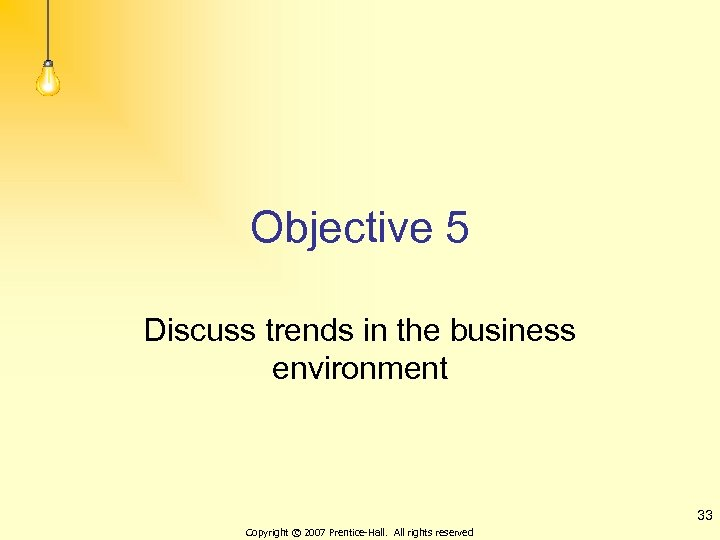Objective 5 Discuss trends in the business environment 33 Copyright © 2007 Prentice-Hall. All
