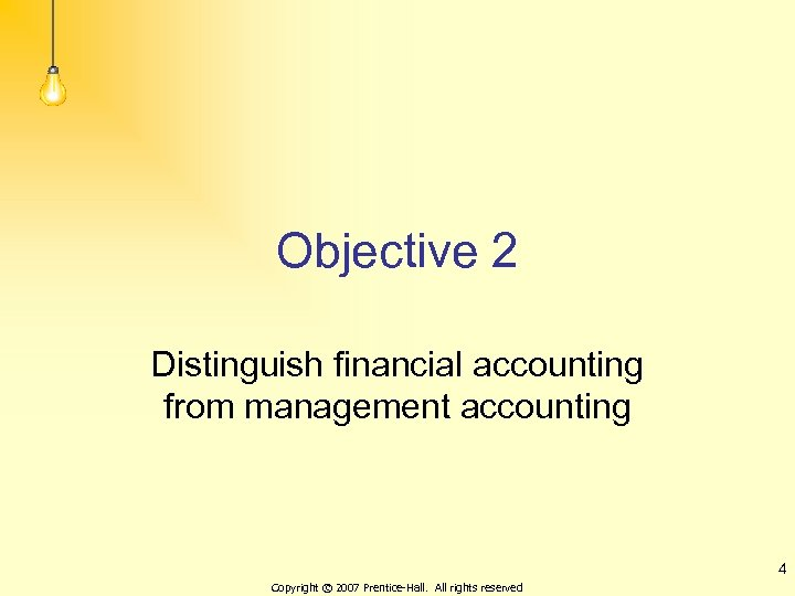 Objective 2 Distinguish financial accounting from management accounting 4 Copyright © 2007 Prentice-Hall. All