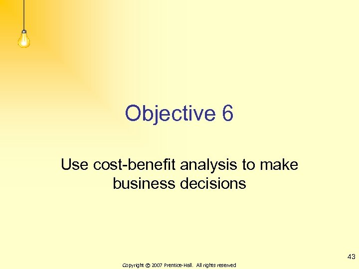 Objective 6 Use cost-benefit analysis to make business decisions 43 Copyright © 2007 Prentice-Hall.