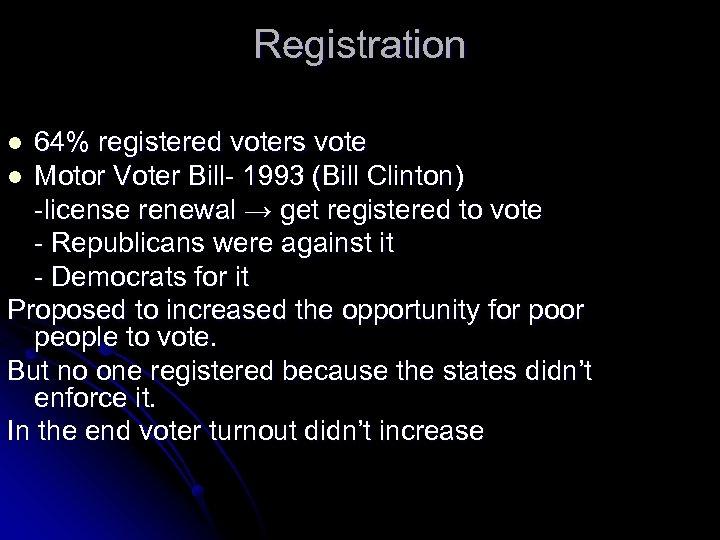 Registration 64% registered voters vote l Motor Voter Bill- 1993 (Bill Clinton) -license renewal