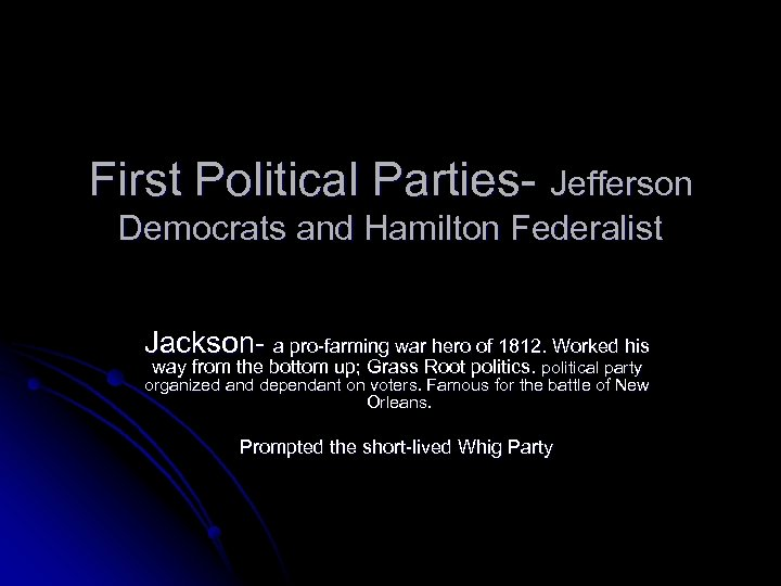 First Political Parties- Jefferson Democrats and Hamilton Federalist Jackson- a pro-farming war hero of