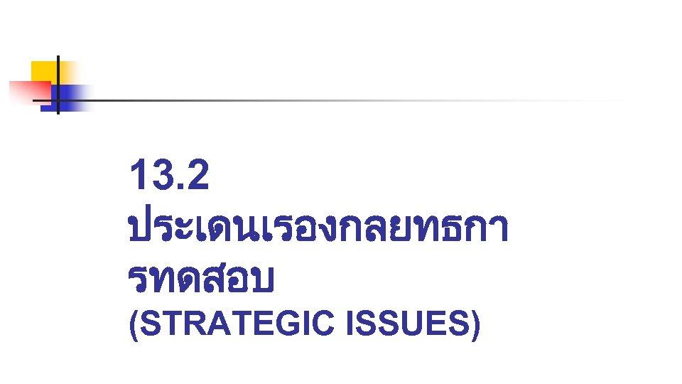 13. 2 ประเดนเรองกลยทธกา รทดสอบ (STRATEGIC ISSUES)