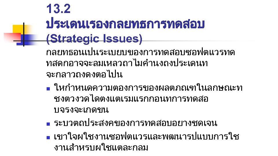 13. 2 ประเดนเรองกลยทธการทดสอบ (Strategic Issues) กลยทธอนเปนระเบยบของการทดสอบซอฟตแวรทด ทสดกอาจจะลมเหลวถาไมคำนงถงประเดนท จะกลาวถงดงตอไปน n ใหกำหนดความตองการของผลตภณฑในลกษณะท ชงตวงวดไดตงแตเรมแรกกอนทการทดสอ บจรงจะเกดขน n ระบวตถประสงคของการทดสอบอยางชดเจน