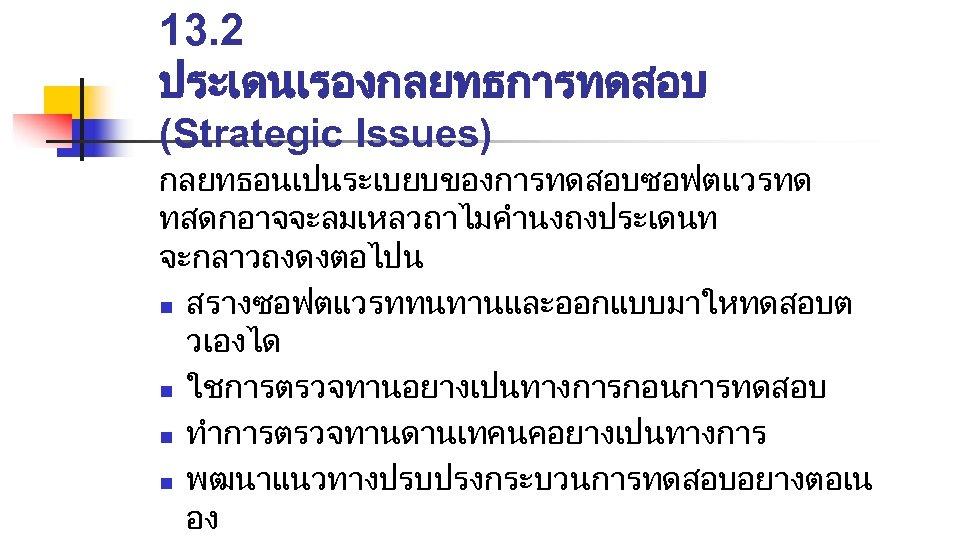 13. 2 ประเดนเรองกลยทธการทดสอบ (Strategic Issues) กลยทธอนเปนระเบยบของการทดสอบซอฟตแวรทด ทสดกอาจจะลมเหลวถาไมคำนงถงประเดนท จะกลาวถงดงตอไปน n สรางซอฟตแวรททนทานและออกแบบมาใหทดสอบต วเองได n ใชการตรวจทานอยางเปนทางการกอนการทดสอบ n