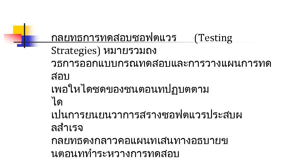 กลยทธการทดสอบซอฟตแวร (Testing Strategies) หมายรวมถง วธการออกแบบกรณทดสอบและการวางแผนการทด สอบ เพอใหไดชดของชนตอนทปฏบตตาม ได เปนการยนยนวาการสรางซอฟตแวรประสบผ ลสำเรจ กลยทธดงกลาวคอแผนทเสนทางอธบายข นตอนททำระหวางการทดสอบ