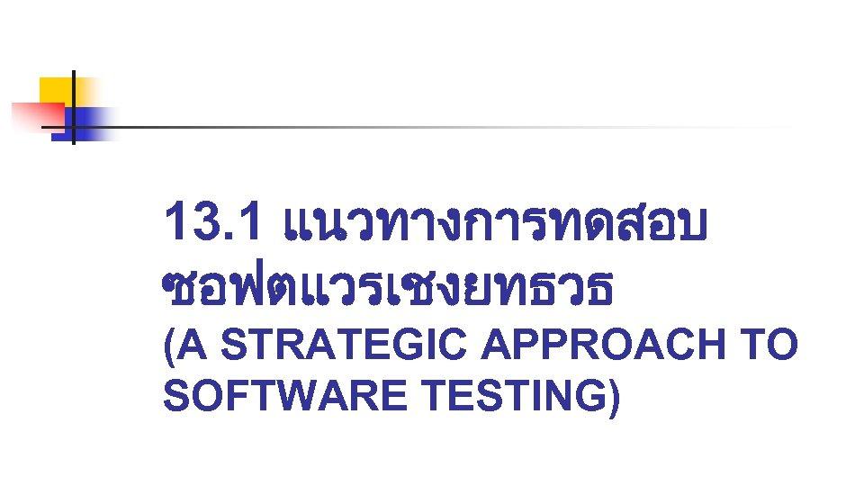 13. 1 แนวทางการทดสอบ ซอฟตแวรเชงยทธวธ (A STRATEGIC APPROACH TO SOFTWARE TESTING)