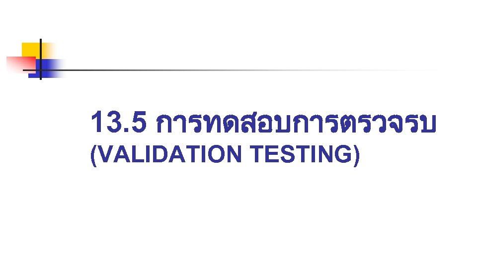 13. 5 การทดสอบการตรวจรบ (VALIDATION TESTING)