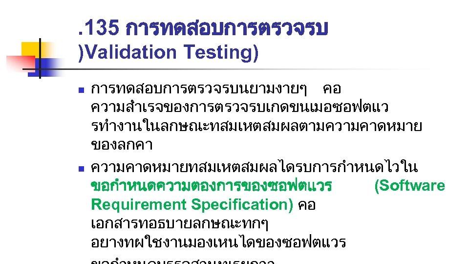 . 135 การทดสอบการตรวจรบ )Validation Testing) n n การทดสอบการตรวจรบนยามงายๆ คอ ความสำเรจของการตรวจรบเกดขนเมอซอฟตแว รทำงานในลกษณะทสมเหตสมผลตามความคาดหมาย ของลกคา ความคาดหมายทสมเหตสมผลไดรบการกำหนดไวใน ขอกำหนดความตองการของซอฟตแวร