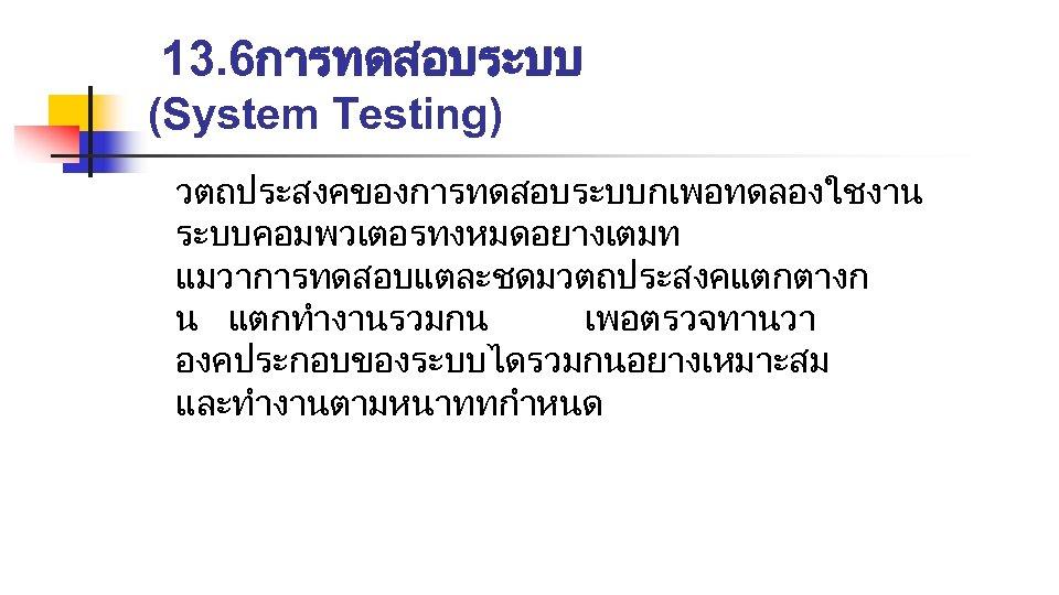 13. 6การทดสอบระบบ (System Testing) วตถประสงคของการทดสอบระบบกเพอทดลองใชงาน ระบบคอมพวเตอรทงหมดอยางเตมท แมวาการทดสอบแตละชดมวตถประสงคแตกตางก น แตกทำงานรวมกน เพอตรวจทานวา องคประกอบของระบบไดรวมกนอยางเหมาะสม และทำงานตามหนาททกำหนด