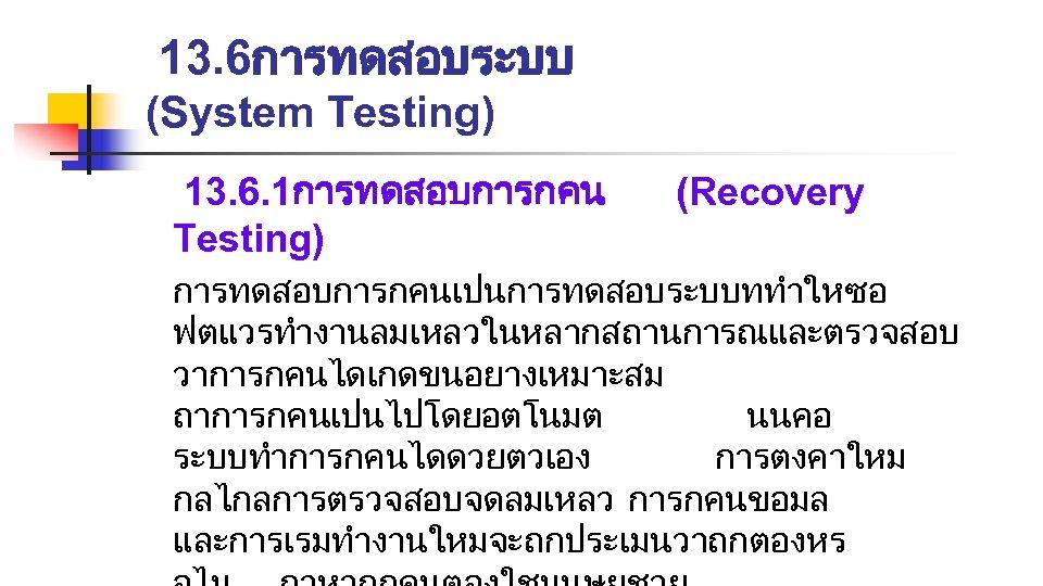 13. 6การทดสอบระบบ (System Testing) 13. 6. 1การทดสอบการกคน Testing) (Recovery การทดสอบการกคนเปนการทดสอบระบบททำใหซอ ฟตแวรทำงานลมเหลวในหลากสถานการณและตรวจสอบ วาการกคนไดเกดขนอยางเหมาะสม ถาการกคนเปนไปโดยอตโนมต นนคอ