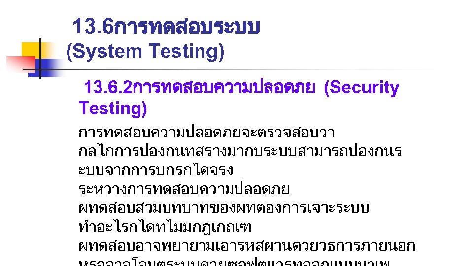 13. 6การทดสอบระบบ (System Testing) 13. 6. 2การทดสอบความปลอดภย (Security Testing) การทดสอบความปลอดภยจะตรวจสอบวา กลไกการปองกนทสรางมากบระบบสามารถปองกนร ะบบจากการบกรกไดจรง ระหวางการทดสอบความปลอดภย ผทดสอบสวมบทบาทของผทตองการเจาะระบบ
