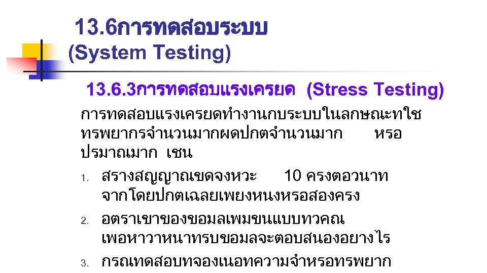13. 6การทดสอบระบบ (System Testing) 13. 6. 3การทดสอบแรงเครยด (Stress Testing) การทดสอบแรงเครยดทำงานกบระบบในลกษณะทใช ทรพยากรจำนวนมากผดปกตจำนวนมาก หรอ ปรมาณมาก เชน