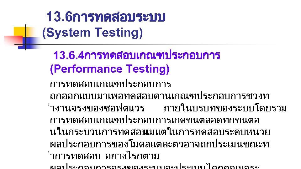 13. 6การทดสอบระบบ (System Testing) 13. 6. 4การทดสอบเกณฑประกอบการ (Performance Testing) การทดสอบเกณฑประกอบการ ถกออกแบบมาเพอทดสอบดานเกณฑประกอบการชวงท ำงานจรงของซอฟตแวร ภายในบรบทของระบบโดยรวม การทดสอบเกณฑประกอบการเกดขนตลอดทกขนตอ