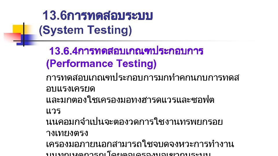 13. 6การทดสอบระบบ (System Testing) 13. 6. 4การทดสอบเกณฑประกอบการ (Performance Testing) การทดสอบเกณฑประกอบการมกทำคกนกบการทดส อบแรงเครยด และมกตองใชเครองมอทงฮารดแวรและซอฟต แวร นนคอมกจำเปนจะตองวดการใชงานทรพยกรอย