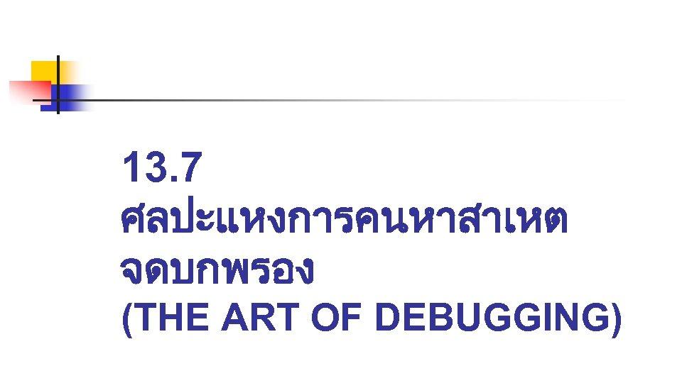13. 7 ศลปะแหงการคนหาสาเหต จดบกพรอง (THE ART OF DEBUGGING)