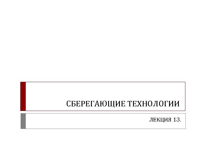 СБЕРЕГАЮЩИЕ ТЕХНОЛОГИИ ЛЕКЦИЯ 13.
