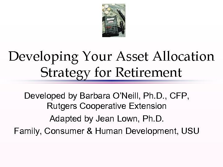 Developing Your Asset Allocation Strategy for Retirement Developed by Barbara O'Neill, Ph. D. ,