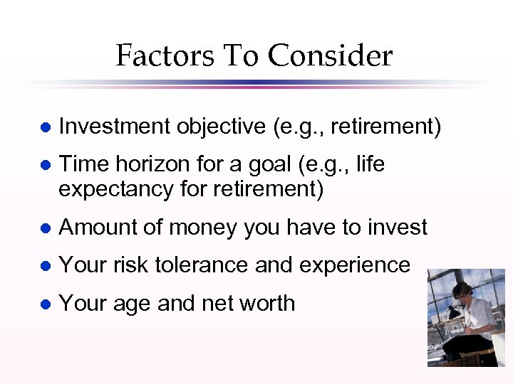 Factors To Consider l Investment objective (e. g. , retirement) l Time horizon for