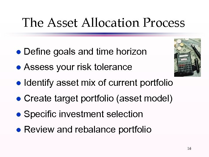 The Asset Allocation Process l Define goals and time horizon l Assess your risk