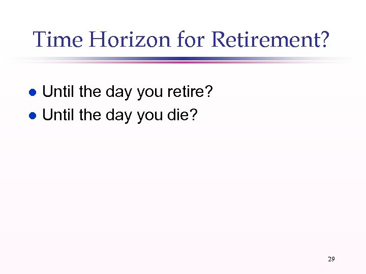 Time Horizon for Retirement? Until the day you retire? l Until the day you