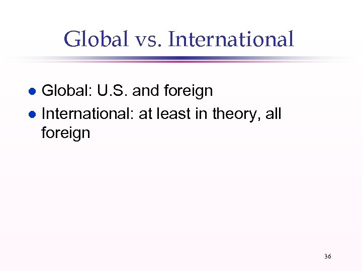 Global vs. International Global: U. S. and foreign l International: at least in theory,