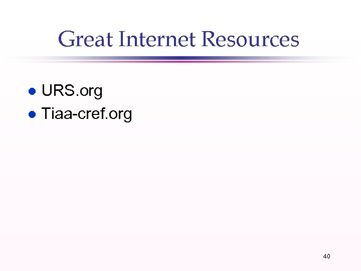 Great Internet Resources URS. org l Tiaa-cref. org l 40