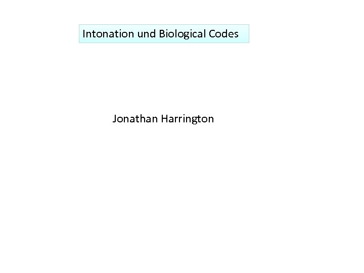 Intonation und Biological Codes Jonathan Harrington